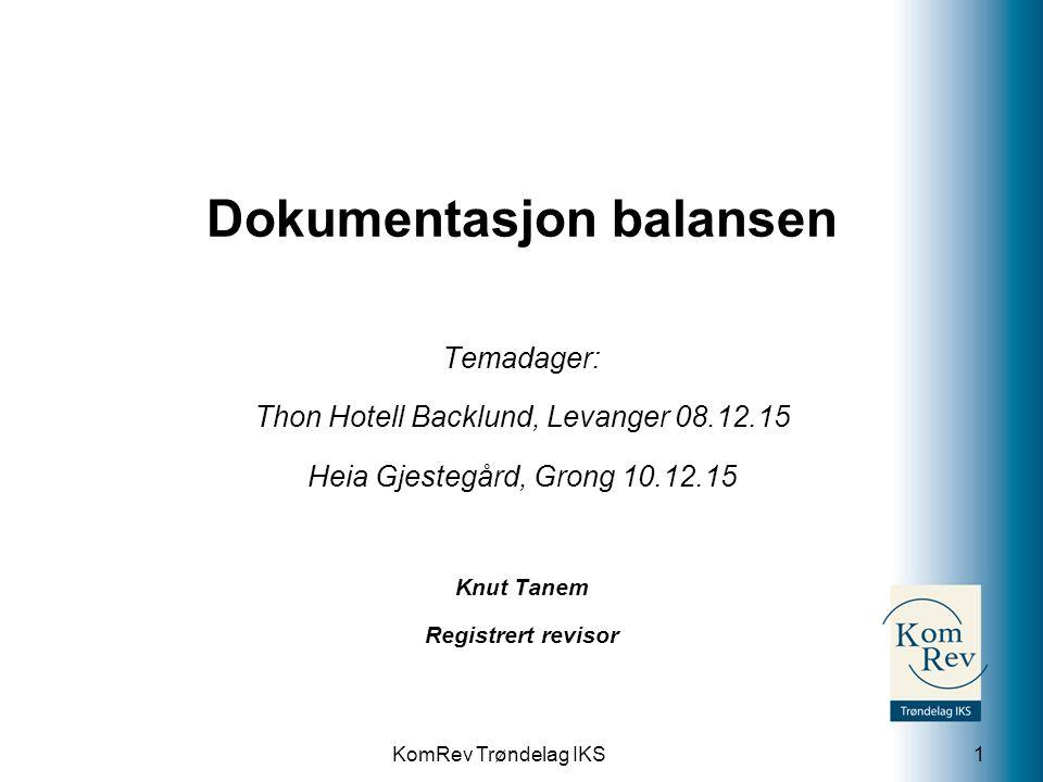 KomRev Trøndelag IKS Dokumentasjon balansen Temadager: Thon Hotell Backlund, Levanger 08.12.15 Heia Gjestegård, Grong 10.12.15 Knut Tanem Registrert revisor 1