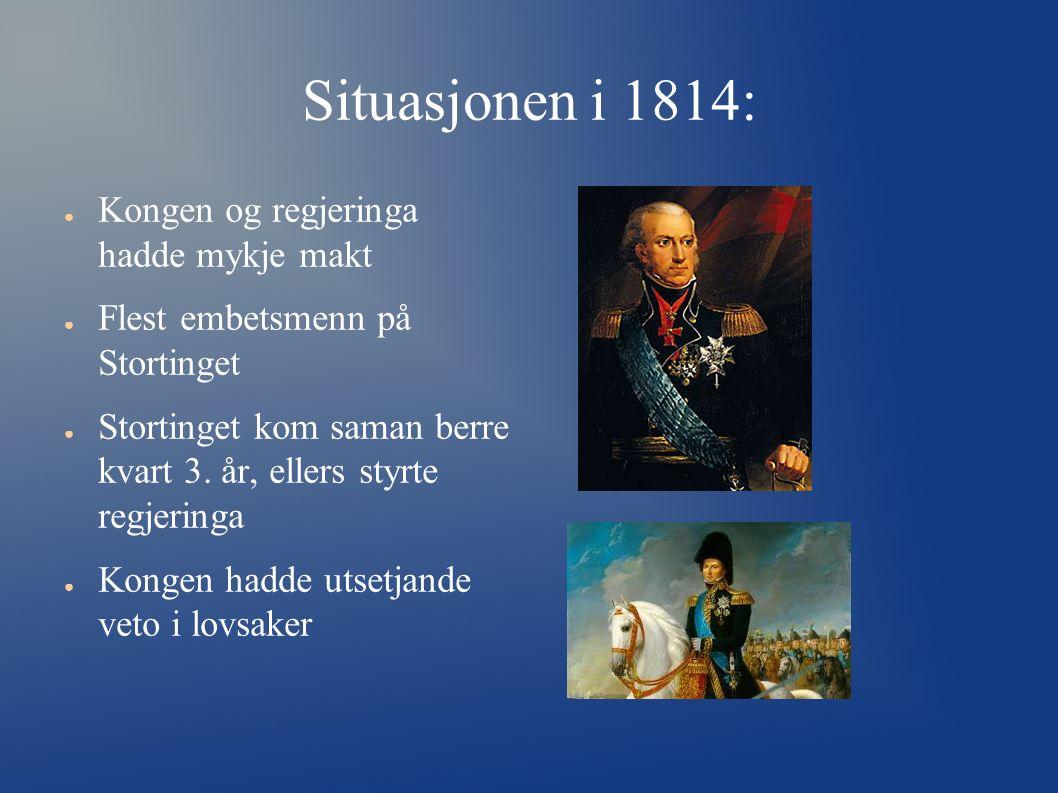 Situasjonen i 1814: ● Kongen og regjeringa hadde mykje makt ● Flest embetsmenn på Stortinget ● Stortinget kom saman berre kvart 3. år, ellers styrte r