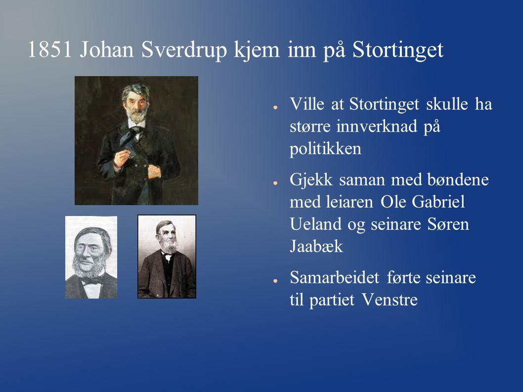 1851 Johan Sverdrup kjem inn på Stortinget ● Ville at Stortinget skulle ha større innverknad på politikken ● Gjekk saman med bøndene med leiaren Ole G