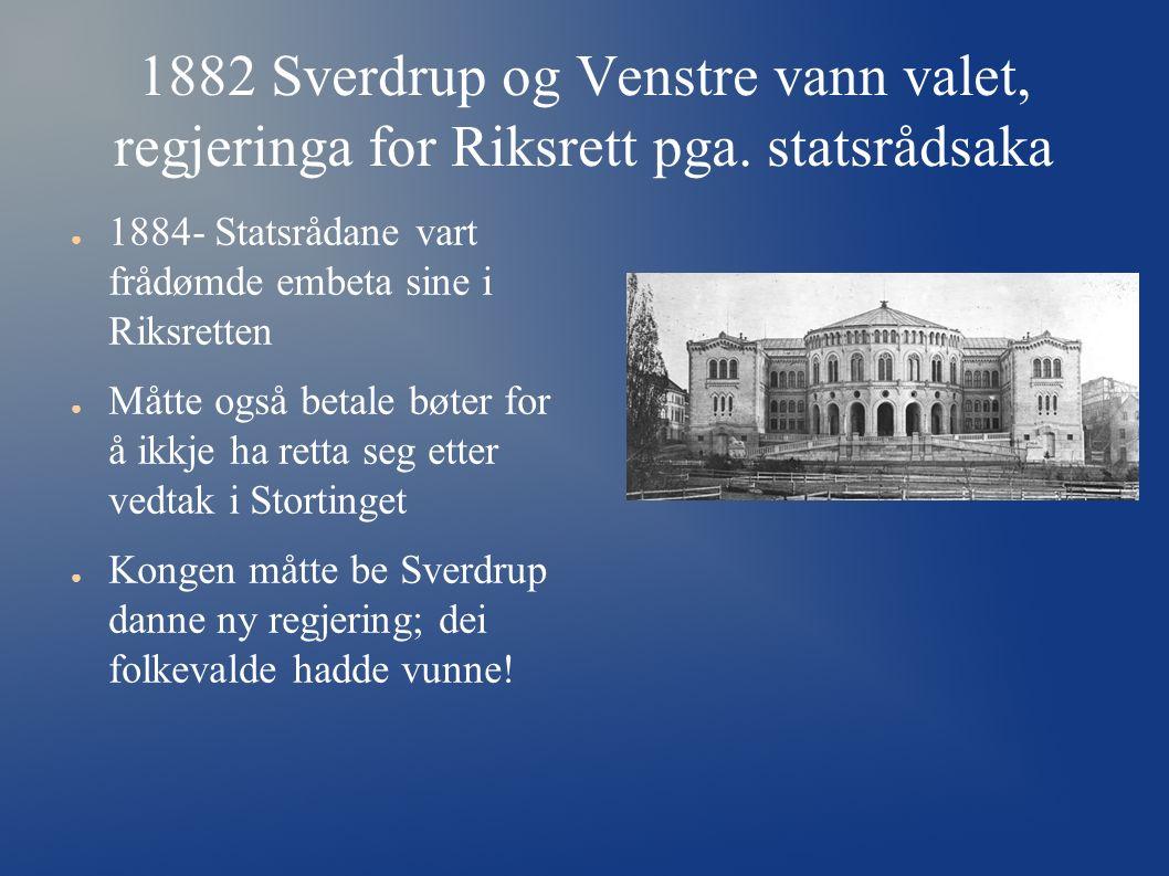 1882 Sverdrup og Venstre vann valet, regjeringa for Riksrett pga. statsrådsaka ● 1884- Statsrådane vart frådømde embeta sine i Riksretten ● Måtte også