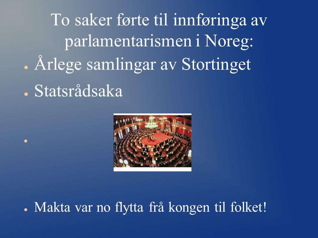 To saker førte til innføringa av parlamentarismen i Noreg: ● Årlege samlingar av Stortinget ● Statsrådsaka ● ● Makta var no flytta frå kongen til folk