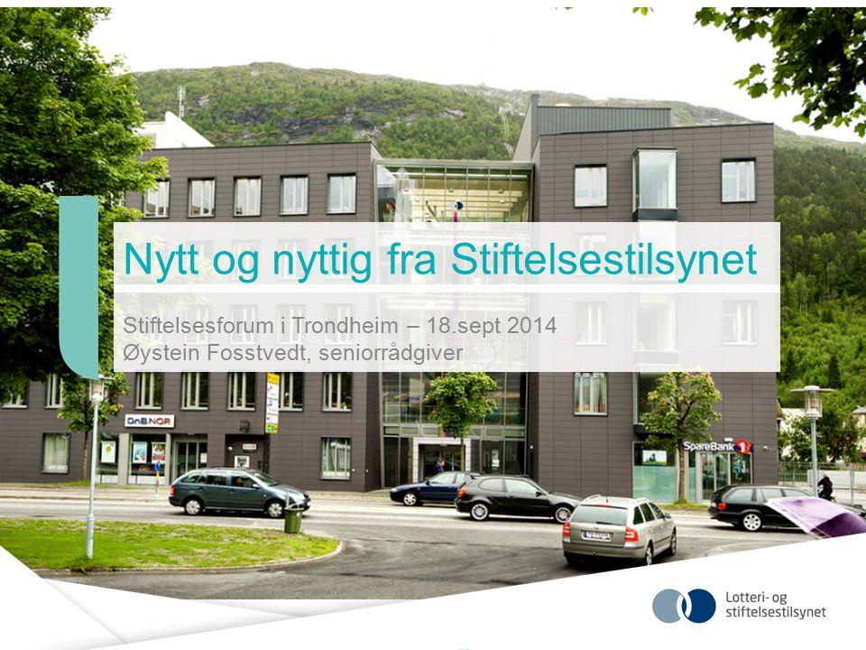Nytt og nyttig fra Stiftelsestilsynet Stiftelsesforum i Trondheim – 18.sept 2014 Øystein Fosstvedt, seniorrådgiver