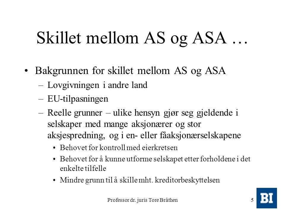 Professor dr. juris Tore Bråthen5 Skillet mellom AS og ASA … Bakgrunnen for skillet mellom AS og ASA –Lovgivningen i andre land –EU-tilpasningen –Reel