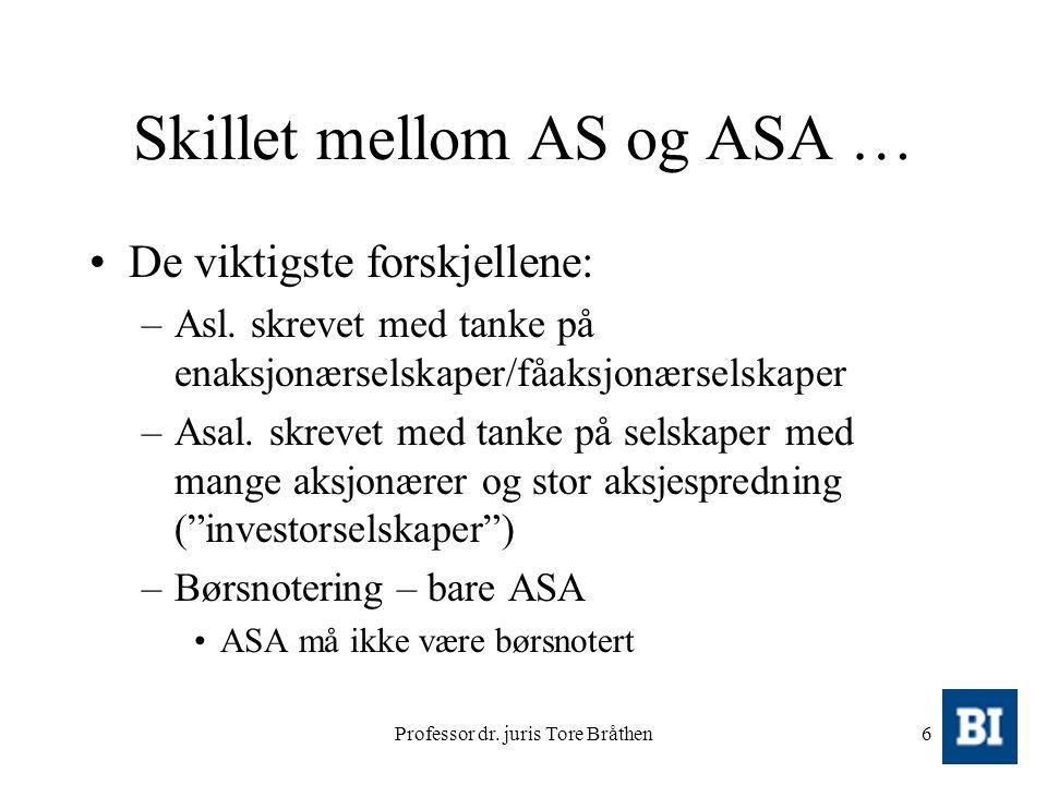 Professor dr. juris Tore Bråthen6 Skillet mellom AS og ASA … De viktigste forskjellene: –Asl. skrevet med tanke på enaksjonærselskaper/fåaksjonærselsk