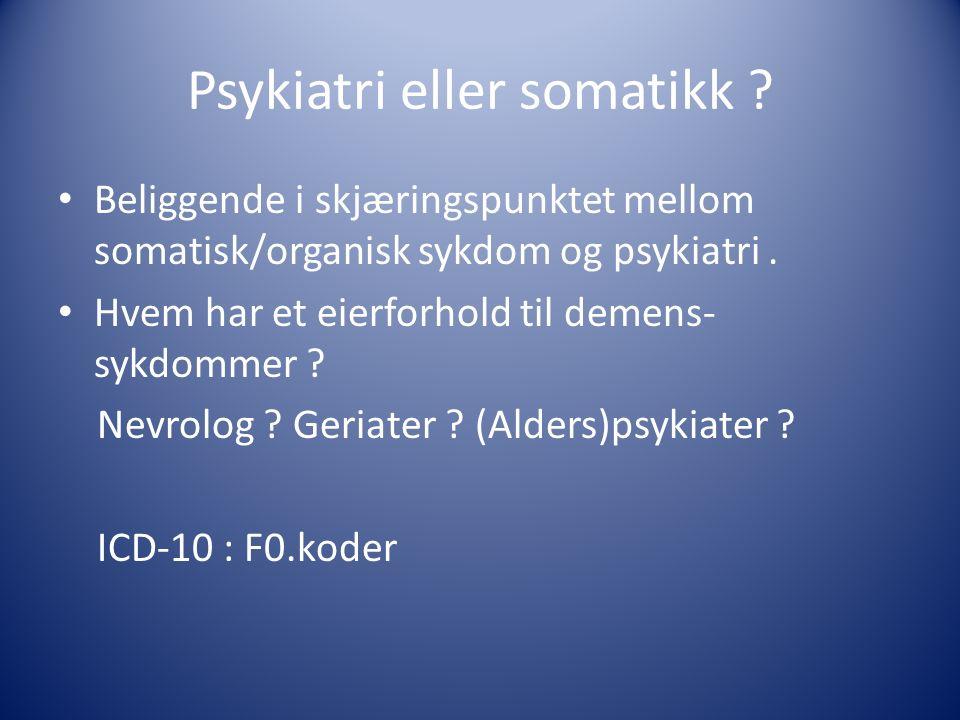 Psykiatri eller somatikk ? Beliggende i skjæringspunktet mellom somatisk/organisk sykdom og psykiatri. Hvem har et eierforhold til demens- sykdommer ?