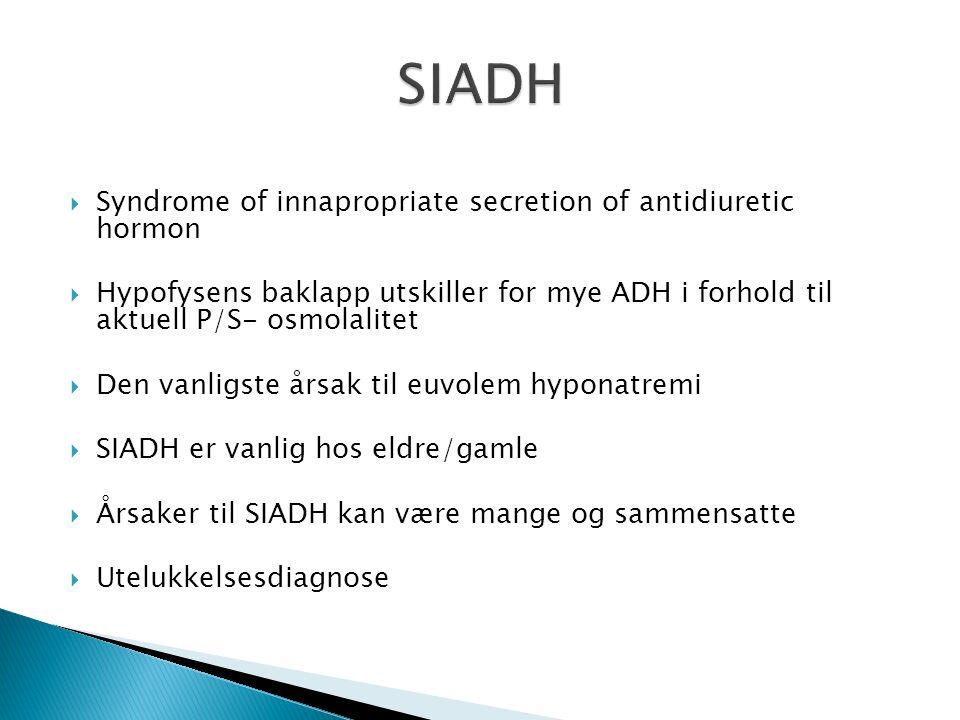  Syndrome of innapropriate secretion of antidiuretic hormon  Hypofysens baklapp utskiller for mye ADH i forhold til aktuell P/S- osmolalitet  Den vanligste årsak til euvolem hyponatremi  SIADH er vanlig hos eldre/gamle  Årsaker til SIADH kan være mange og sammensatte  Utelukkelsesdiagnose