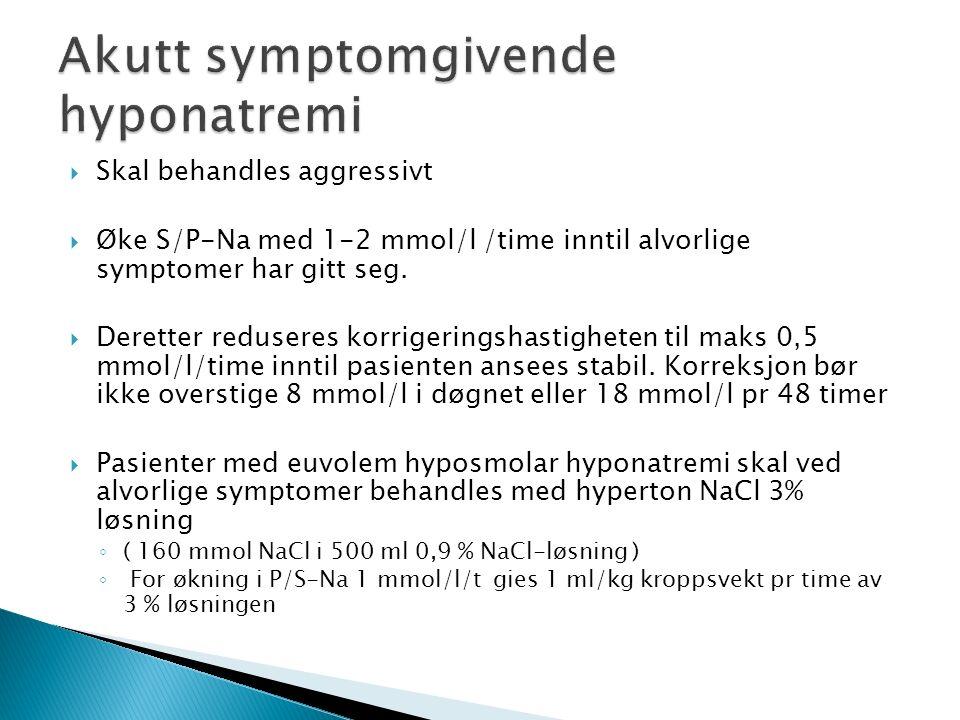  Skal behandles aggressivt  Øke S/P-Na med 1-2 mmol/l /time inntil alvorlige symptomer har gitt seg.  Deretter reduseres korrigeringshastigheten ti