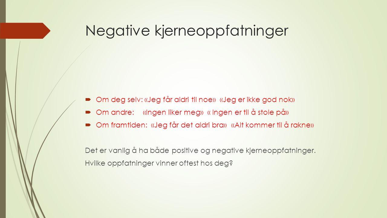 Negative kjerneoppfatninger  Om deg selv: «Jeg får aldri til noe» «Jeg er ikke god nok»  Om andre:«Ingen liker meg» « Ingen er til å stole på»  Om framtiden: «Jeg får det aldri bra» «Alt kommer til å rakne» Det er vanlig å ha både positive og negative kjerneoppfatninger.