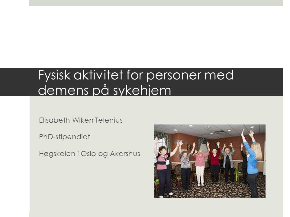 Fysisk aktivitet for personer med demens på sykehjem Elisabeth Wiken Telenius PhD-stipendiat Høgskolen i Oslo og Akershus
