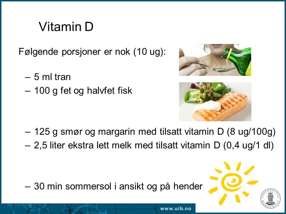 21 Vitamin D Følgende porsjoner er nok (10 ug): –5 ml tran –100 g fet og halvfet fisk –125 g smør og margarin med tilsatt vitamin D (8 ug/100g) –2,5 l