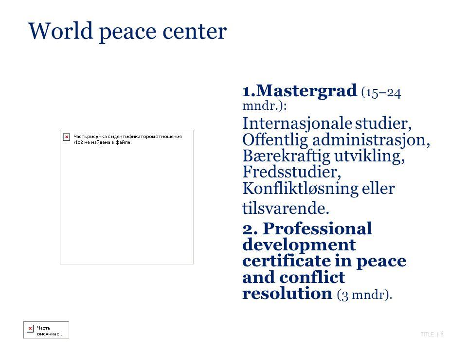 TITLE | 6 World peace center 1.Mastergrad (15–24 mndr.): Internasjonale studier, Offentlig administrasjon, Bærekraftig utvikling, Fredsstudier, Konfliktløsning eller tilsvarende.
