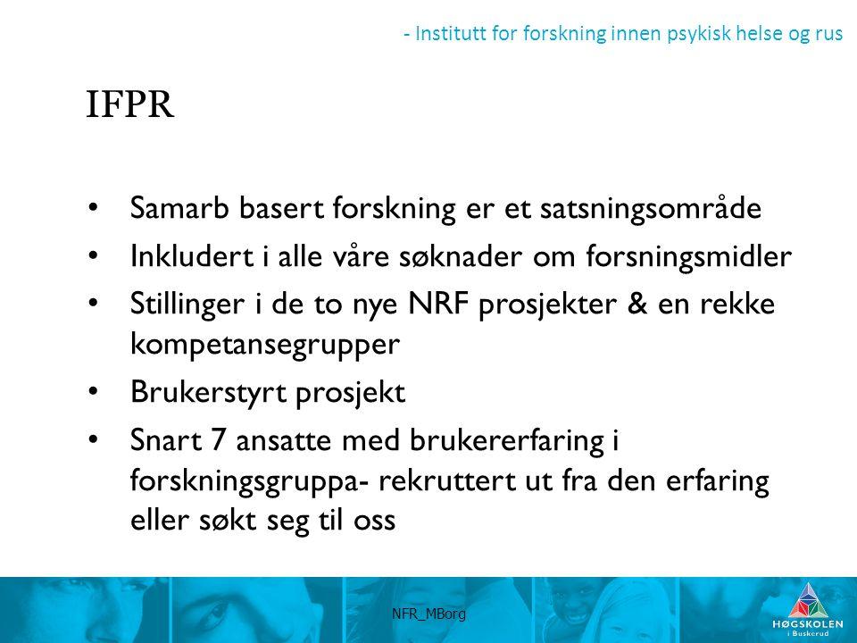 - Institutt for forskning innen psykisk helse og rus IFPR Samarb basert forskning er et satsningsområde Inkludert i alle våre søknader om forsningsmidler Stillinger i de to nye NRF prosjekter & en rekke kompetansegrupper Brukerstyrt prosjekt Snart 7 ansatte med brukererfaring i forskningsgruppa- rekruttert ut fra den erfaring eller søkt seg til oss NFR_MBorg