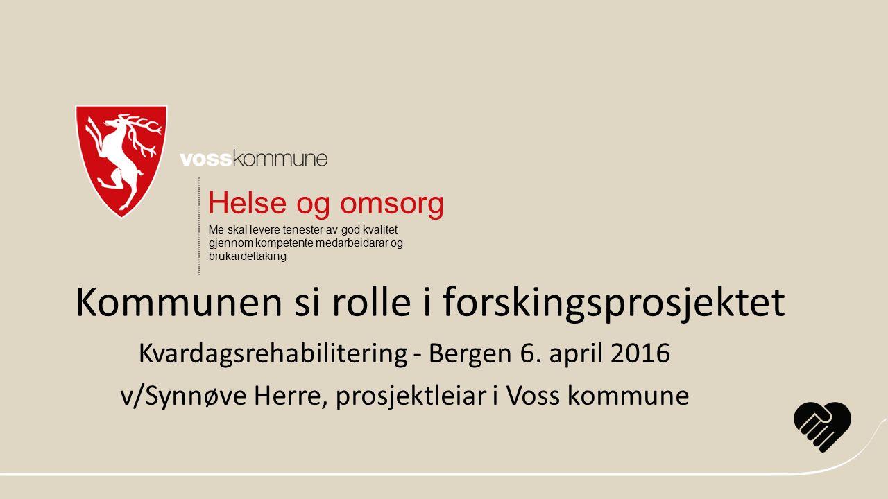 Me skal levere tenester av god kvalitet gjennom kompetente medarbeidarar og brukardeltaking Helse og omsorg Kommunen si rolle i forskingsprosjektet Kvardagsrehabilitering - Bergen 6.