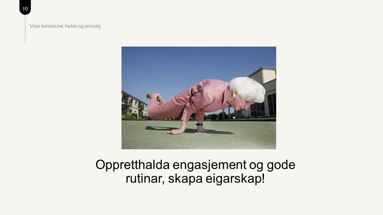 10 Voss kommune, helse og omsorg Oppretthalda engasjement og gode rutinar, skapa eigarskap!