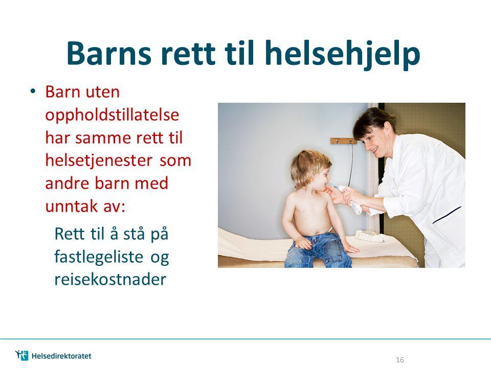 Barns rett til helsehjelp Barn uten oppholdstillatelse har samme rett til helsetjenester som andre barn med unntak av: Rett til å stå på fastlegeliste og reisekostnader 16