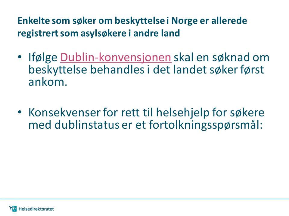 | 18 Enkelte som søker om beskyttelse i Norge er allerede registrert som asylsøkere i andre land Ifølge Dublin-konvensjonen skal en søknad om beskyttelse behandles i det landet søker først ankom.Dublin-konvensjonen Konsekvenser for rett til helsehjelp for søkere med dublinstatus er et fortolkningsspørsmål: