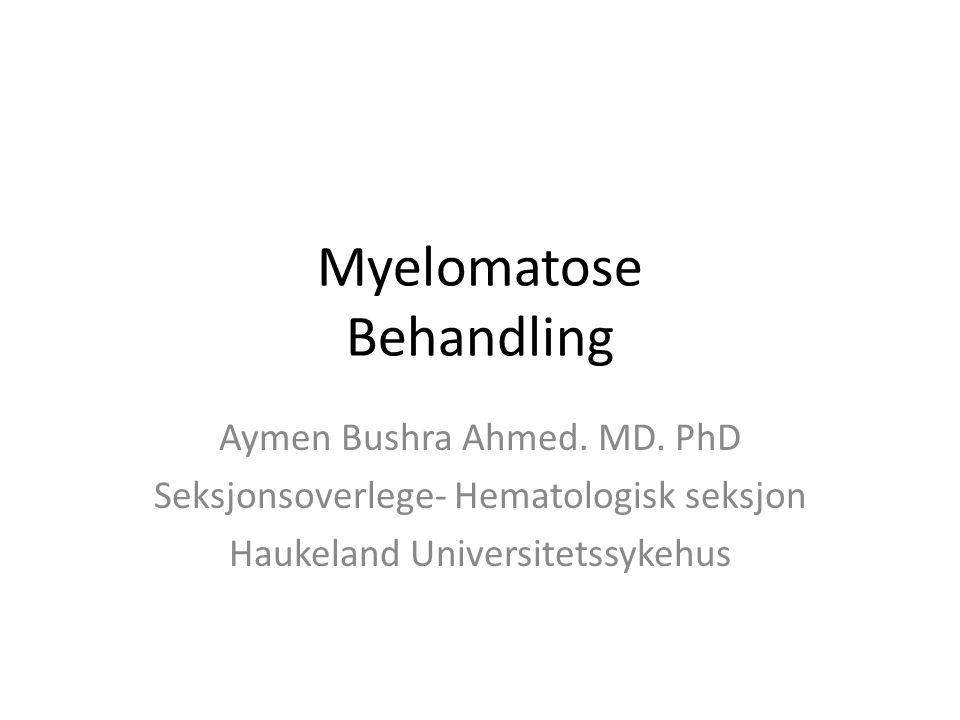 Myelomatose Behandling Aymen Bushra Ahmed. MD. PhD Seksjonsoverlege- Hematologisk seksjon Haukeland Universitetssykehus
