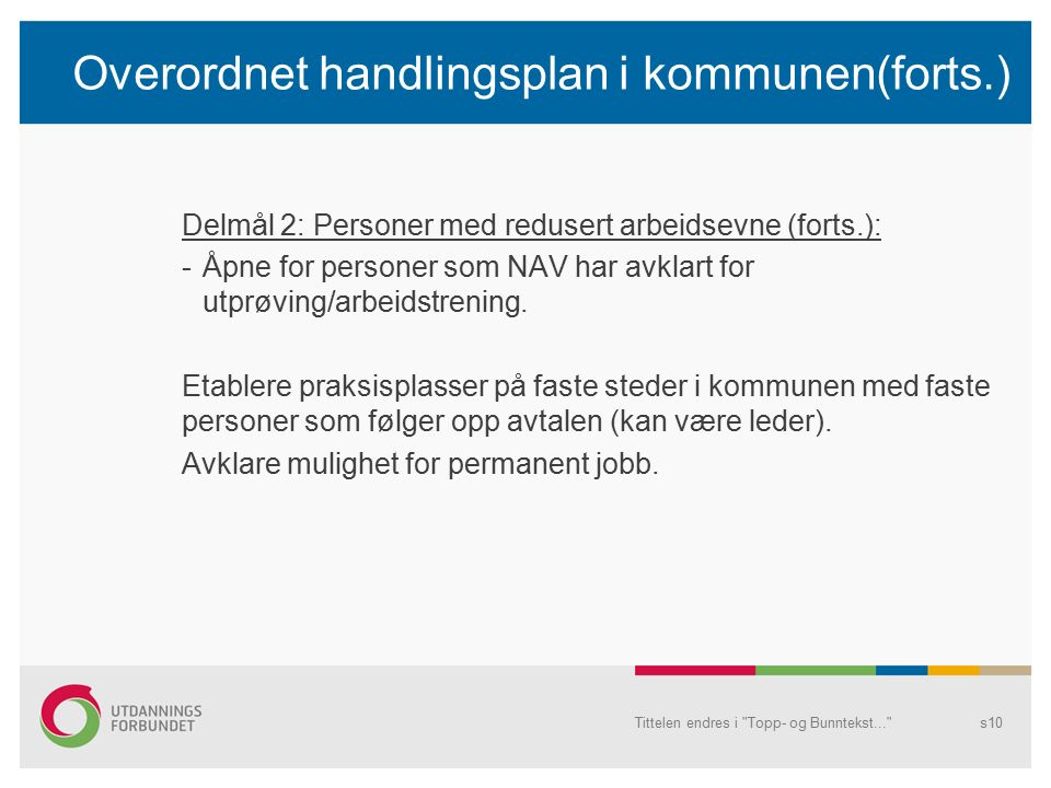 Overordnet handlingsplan i kommunen(forts.) Delmål 2: Personer med redusert arbeidsevne (forts.): -Åpne for personer som NAV har avklart for utprøving/arbeidstrening.