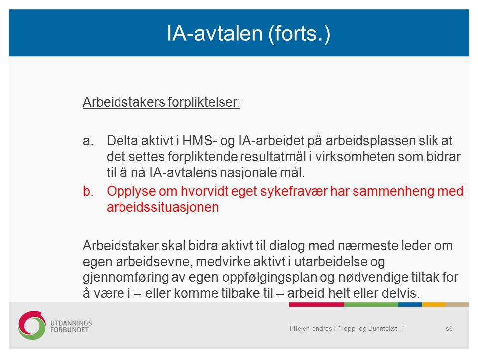 IA-avtalen (forts.) Arbeidstakers forpliktelser: a.Delta aktivt i HMS- og IA-arbeidet på arbeidsplassen slik at det settes forpliktende resultatmål i virksomheten som bidrar til å nå IA-avtalens nasjonale mål.