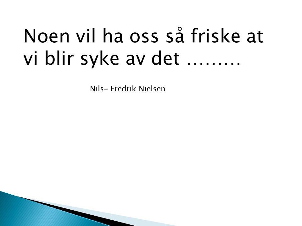 Noen vil ha oss så friske at vi blir syke av det ……… Nils- Fredrik Nielsen