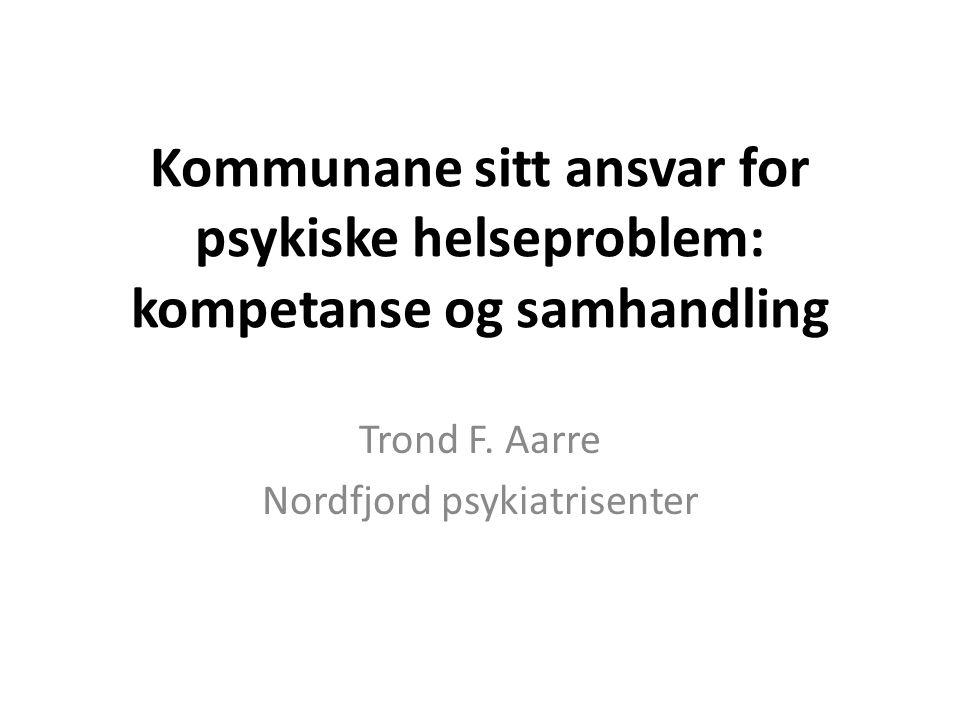 Kommunane sitt ansvar for psykiske helseproblem: kompetanse og samhandling Trond F. Aarre Nordfjord psykiatrisenter