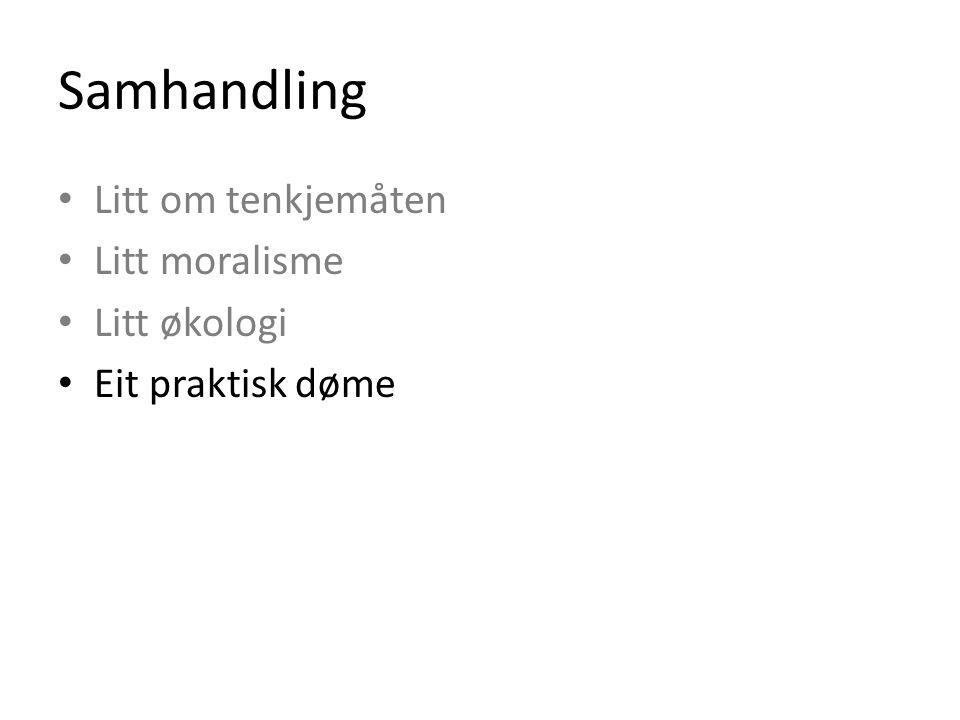 Samhandling Litt om tenkjemåten Litt moralisme Litt økologi Eit praktisk døme