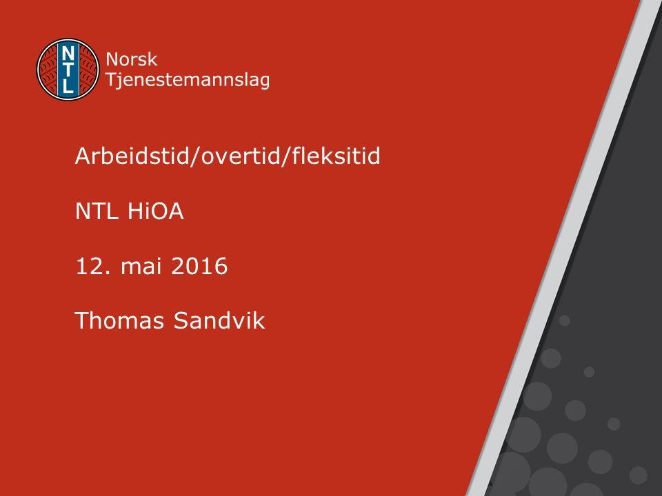 Arbeidstid/overtid/fleksitid NTL HiOA 12. mai 2016 Thomas Sandvik