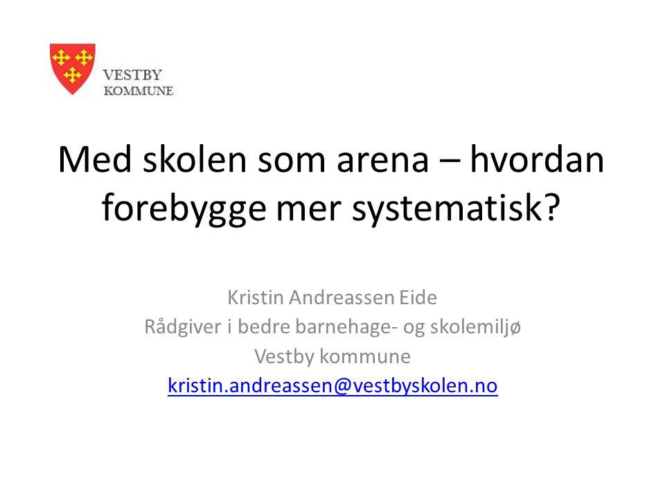 Med skolen som arena – hvordan forebygge mer systematisk? Kristin Andreassen Eide Rådgiver i bedre barnehage- og skolemiljø Vestby kommune kristin.and