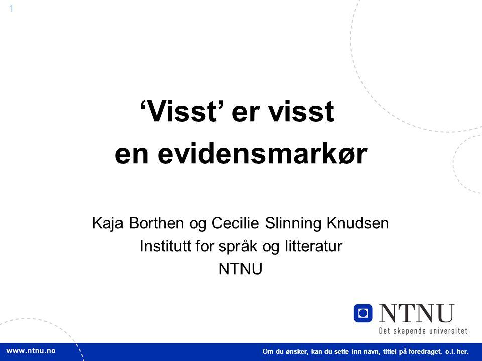 1 'Visst' er visst en evidensmarkør Kaja Borthen og Cecilie Slinning Knudsen Institutt for språk og litteratur NTNU Om du ønsker, kan du sette inn navn, tittel på foredraget, o.l.