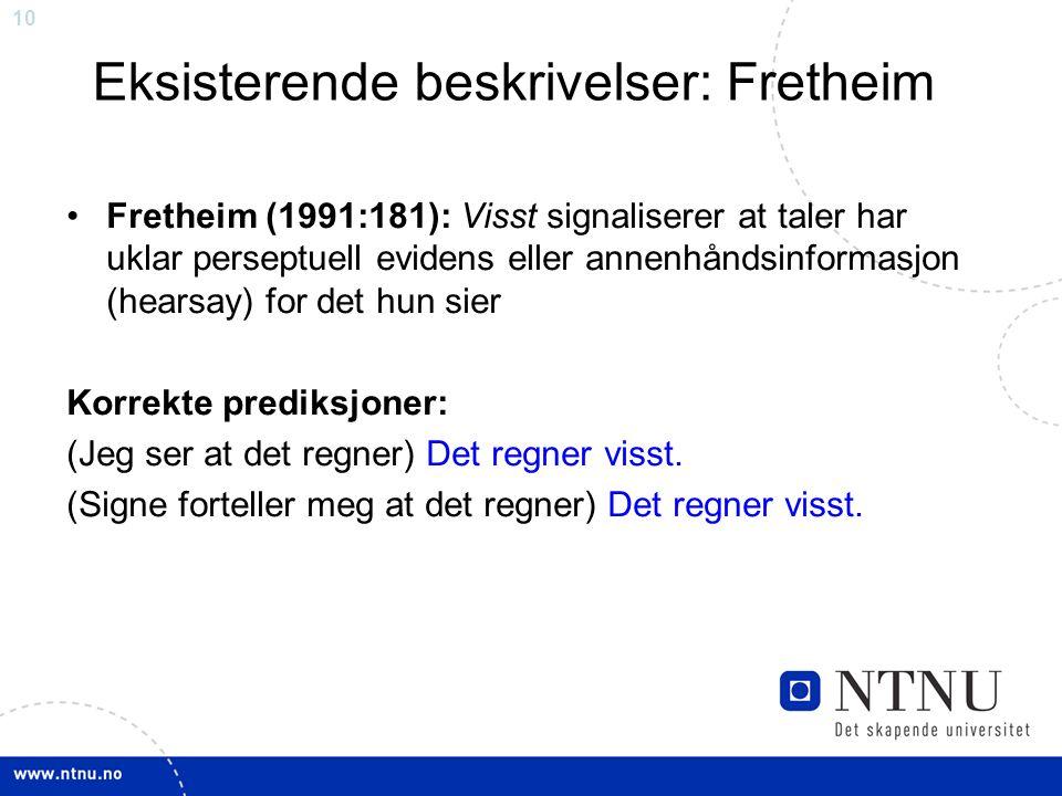 10 Eksisterende beskrivelser: Fretheim Fretheim (1991:181): Visst signaliserer at taler har uklar perseptuell evidens eller annenhåndsinformasjon (hearsay) for det hun sier Korrekte prediksjoner: (Jeg ser at det regner) Det regner visst.