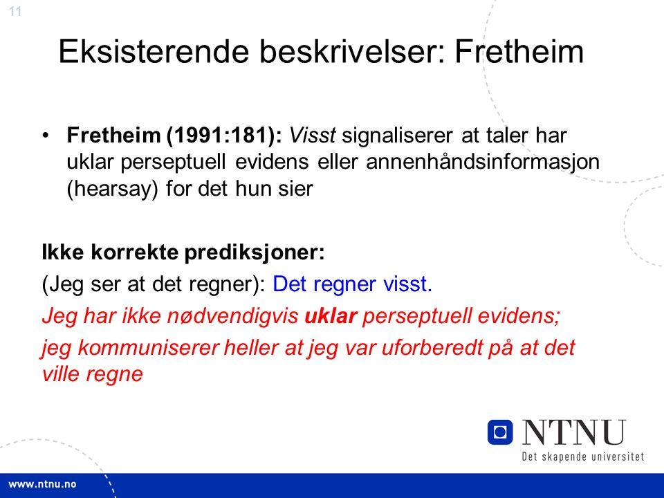 11 Eksisterende beskrivelser: Fretheim Fretheim (1991:181): Visst signaliserer at taler har uklar perseptuell evidens eller annenhåndsinformasjon (hearsay) for det hun sier Ikke korrekte prediksjoner: (Jeg ser at det regner): Det regner visst.