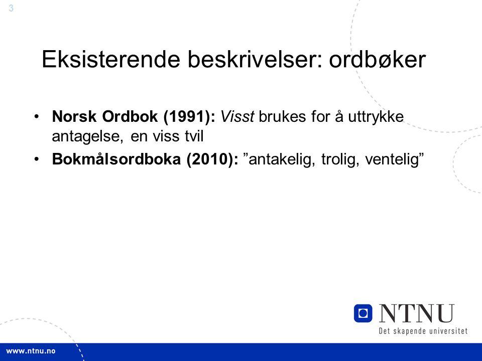 3 Eksisterende beskrivelser: ordbøker Norsk Ordbok (1991): Visst brukes for å uttrykke antagelse, en viss tvil Bokmålsordboka (2010): antakelig, trolig, ventelig
