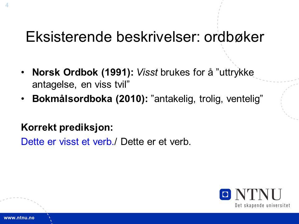 4 Eksisterende beskrivelser: ordbøker Norsk Ordbok (1991): Visst brukes for å uttrykke antagelse, en viss tvil Bokmålsordboka (2010): antakelig, trolig, ventelig Korrekt prediksjon: Dette er visst et verb./ Dette er et verb.