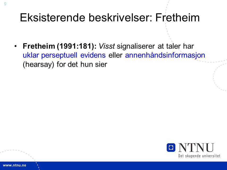 9 Eksisterende beskrivelser: Fretheim Fretheim (1991:181): Visst signaliserer at taler har uklar perseptuell evidens eller annenhåndsinformasjon (hearsay) for det hun sier