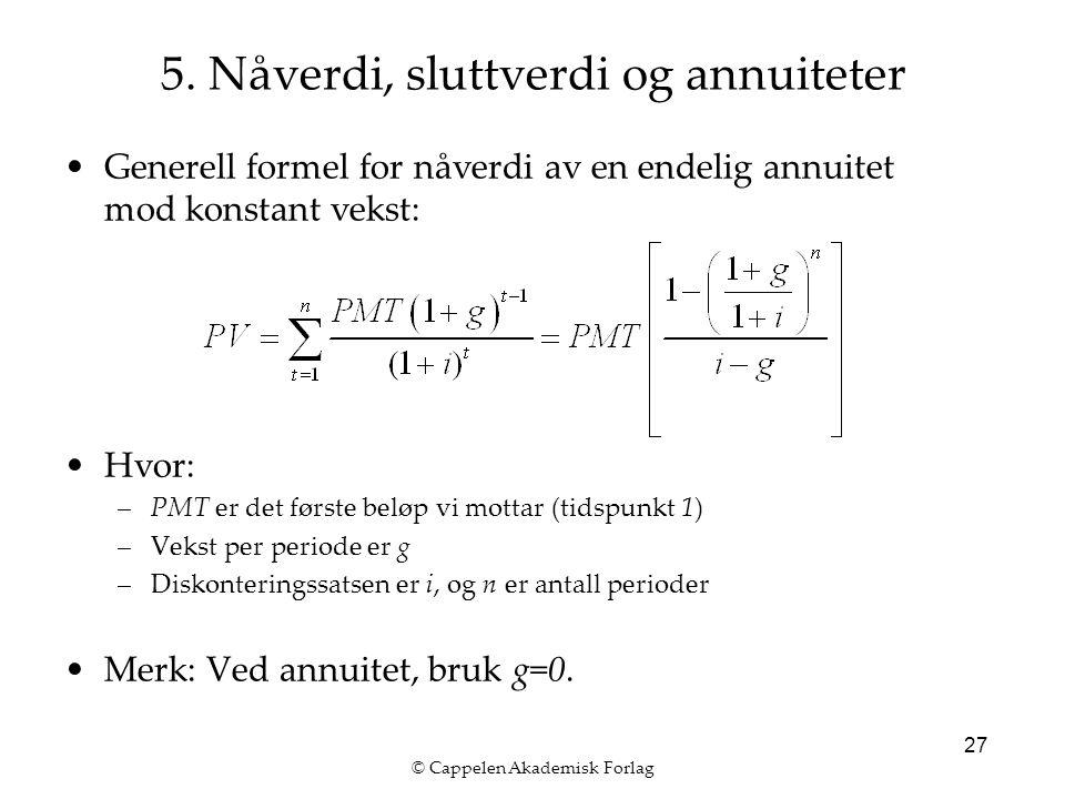 © Cappelen Akademisk Forlag 27 Generell formel for nåverdi av en endelig annuitet mod konstant vekst: Hvor: –PMT er det første beløp vi mottar (tidspunkt 1) –Vekst per periode er g –Diskonteringssatsen er i, og n er antall perioder Merk: Ved annuitet, bruk g=0.
