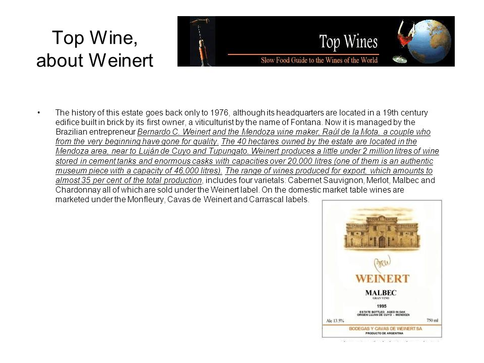Top Wine, about Weinert The history of this estate goes back only to 1976, although its headquarters are located in a 19th century edifice built in brick by its first owner, a viticulturist by the name of Fontana.