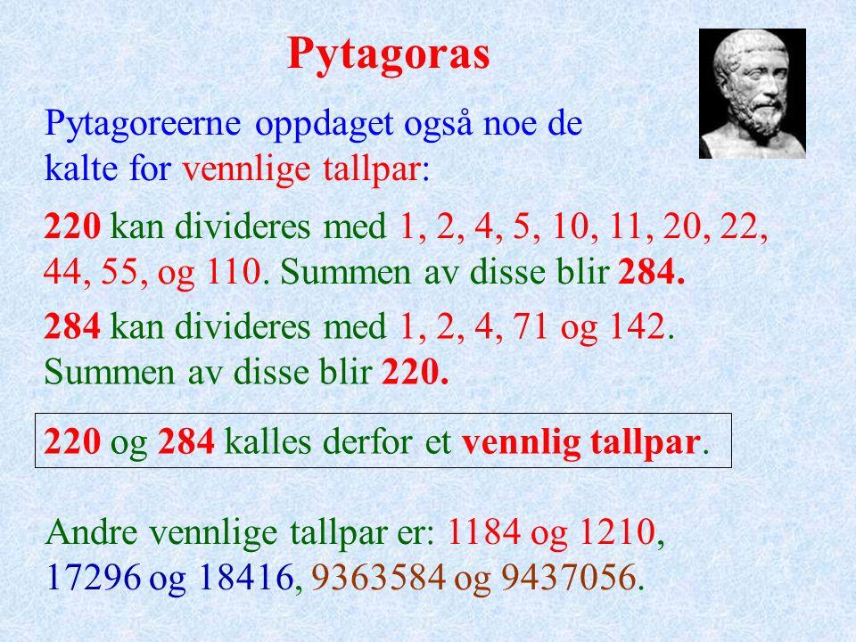 Pytagoras Pytagoreerne oppdaget også noe de kalte for vennlige tallpar: 220 kan divideres med 1, 2, 4, 5, 10, 11, 20, 22, 44, 55, og 110.
