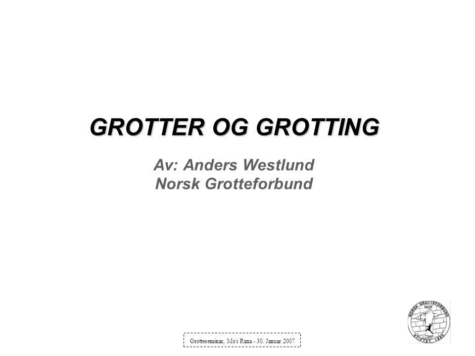 GROTTER OG GROTTING GROTTER OG GROTTING Av: Anders Westlund Norsk Grotteforbund Grotteseminar, Mo i Rana - 30. Januar 2007