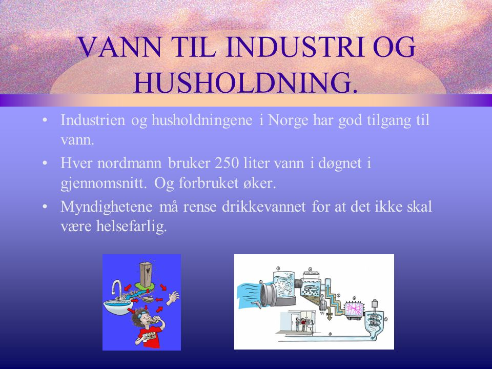 VANN TIL INDUSTRI OG HUSHOLDNING.Industrien og husholdningene i Norge har god tilgang til vann.