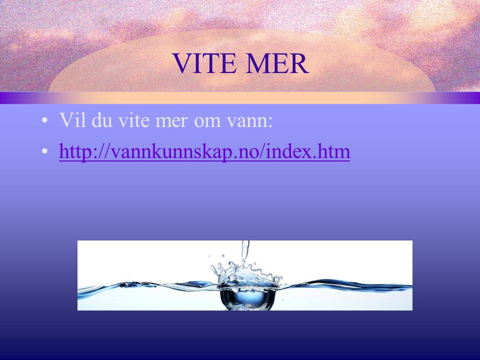 VITE MER Vil du vite mer om vann: http://vannkunnskap.no/index.htm