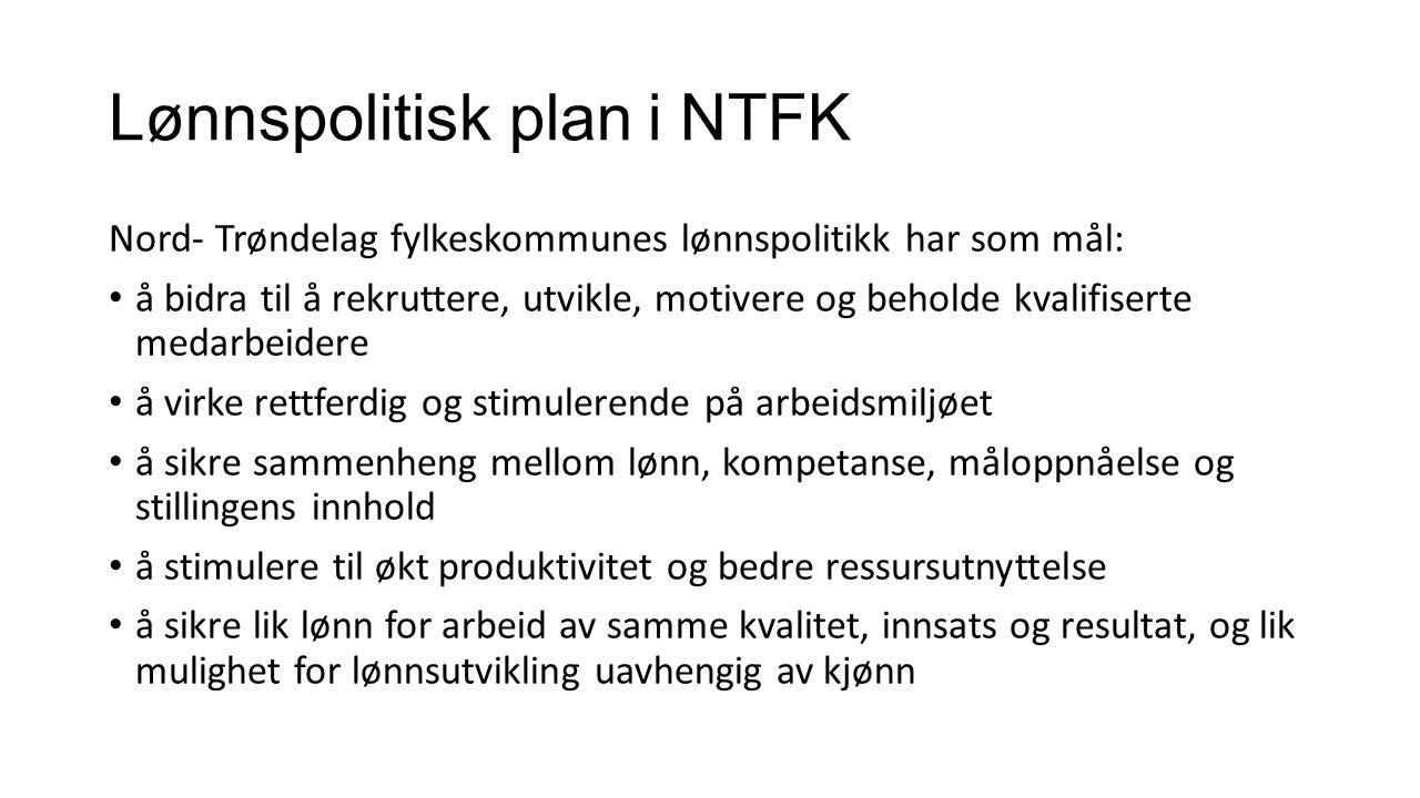 Lønnspolitisk plan i NTFK Nord- Trøndelag fylkeskommunes lønnspolitikk har som mål: å bidra til å rekruttere, utvikle, motivere og beholde kvalifiserte medarbeidere å virke rettferdig og stimulerende på arbeidsmiljøet å sikre sammenheng mellom lønn, kompetanse, måloppnåelse og stillingens innhold å stimulere til økt produktivitet og bedre ressursutnyttelse å sikre lik lønn for arbeid av samme kvalitet, innsats og resultat, og lik mulighet for lønnsutvikling uavhengig av kjønn