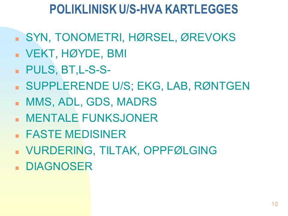 10 POLIKLINISK U/S-HVA KARTLEGGES n SYN, TONOMETRI, HØRSEL, ØREVOKS n VEKT, HØYDE, BMI n PULS, BT,L-S-S- n SUPPLERENDE U/S; EKG, LAB, RØNTGEN n MMS, ADL, GDS, MADRS n MENTALE FUNKSJONER n FASTE MEDISINER n VURDERING, TILTAK, OPPFØLGING n DIAGNOSER