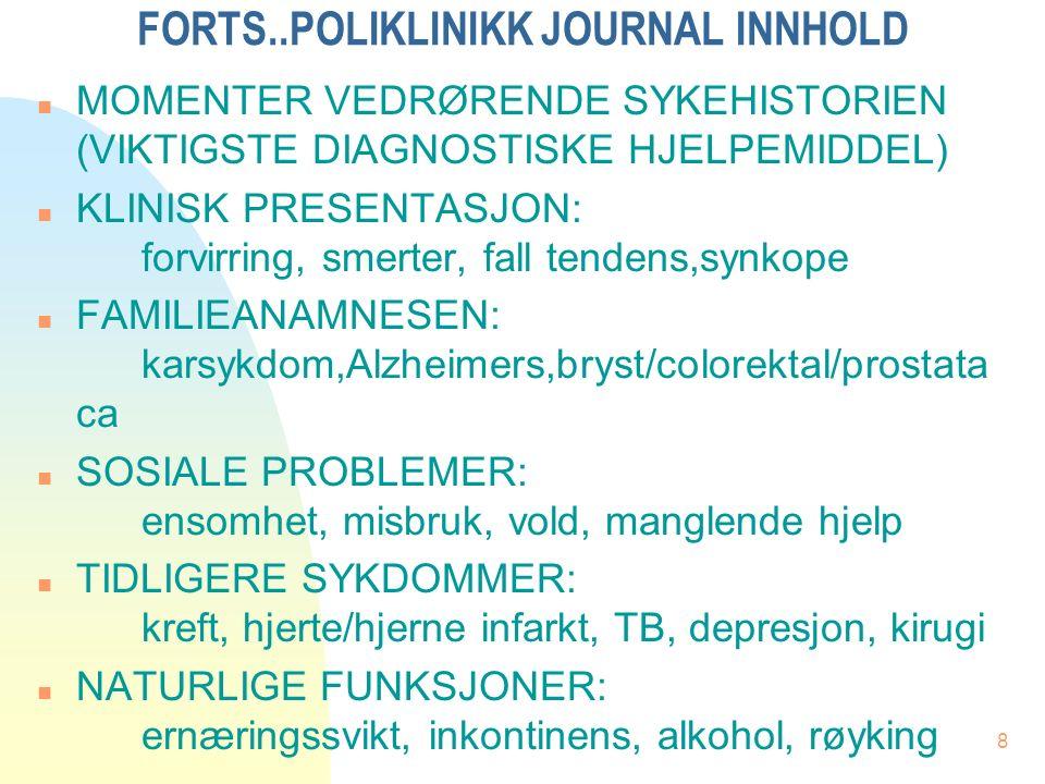 8 FORTS..POLIKLINIKK JOURNAL INNHOLD n MOMENTER VEDRØRENDE SYKEHISTORIEN (VIKTIGSTE DIAGNOSTISKE HJELPEMIDDEL) n KLINISK PRESENTASJON: forvirring, smerter, fall tendens,synkope n FAMILIEANAMNESEN: karsykdom,Alzheimers,bryst/colorektal/prostata ca n SOSIALE PROBLEMER: ensomhet, misbruk, vold, manglende hjelp n TIDLIGERE SYKDOMMER: kreft, hjerte/hjerne infarkt, TB, depresjon, kirugi n NATURLIGE FUNKSJONER: ernæringssvikt, inkontinens, alkohol, røyking