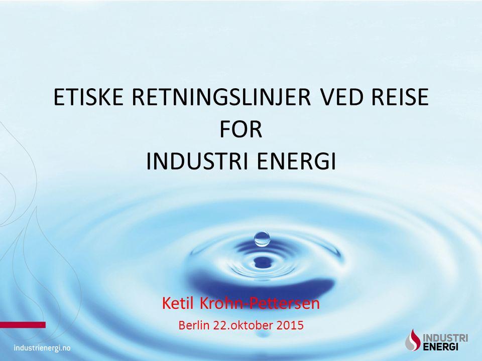 ETISKE RETNINGSLINJER VED REISE FOR INDUSTRI ENERGI Ketil Krohn-Pettersen Berlin 22.oktober 2015
