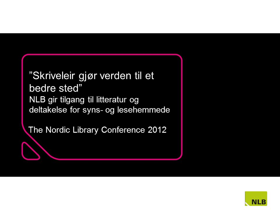 Skriveleir gjør verden til et bedre sted NLB gir tilgang til litteratur og deltakelse for syns- og lesehemmede The Nordic Library Conference 2012