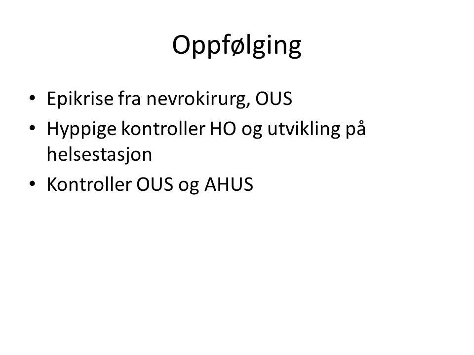 Oppfølging Epikrise fra nevrokirurg, OUS Hyppige kontroller HO og utvikling på helsestasjon Kontroller OUS og AHUS