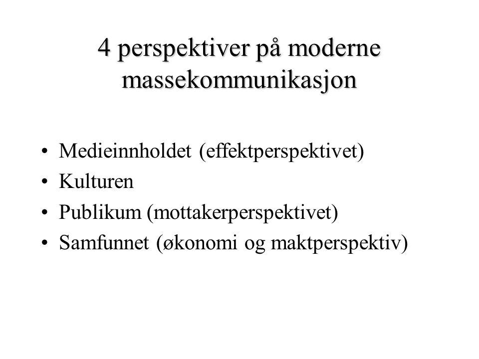 4 perspektiver på moderne massekommunikasjon Medieinnholdet (effektperspektivet) Kulturen Publikum (mottakerperspektivet) Samfunnet (økonomi og maktperspektiv)