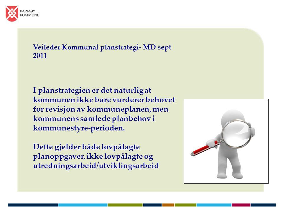 Veileder Kommunal planstrategi- MD sept 2011 I planstrategien er det naturlig at kommunen ikke bare vurderer behovet for revisjon av kommuneplanen, men kommunens samlede planbehov i kommunestyre-perioden.