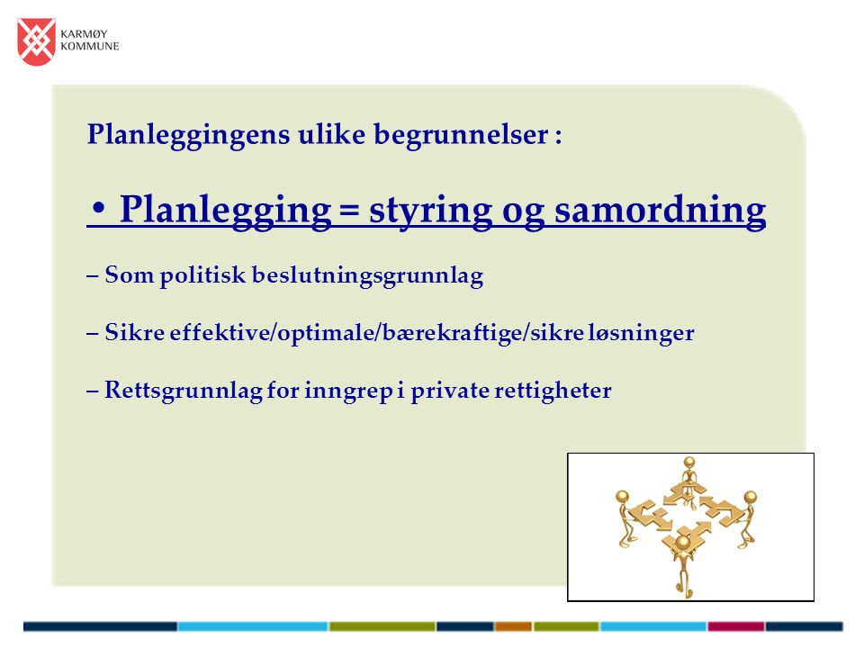 Planleggingens ulike begrunnelser : Planlegging = styring og samordning – Som politisk beslutningsgrunnlag – Sikre effektive/optimale/bærekraftige/sikre løsninger – Rettsgrunnlag for inngrep i private rettigheter