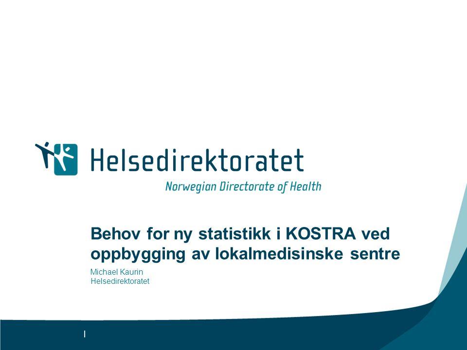 | Behov for ny statistikk i KOSTRA ved oppbygging av lokalmedisinske sentre Michael Kaurin Helsedirektoratet